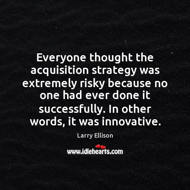 Everyone thought the acquisition strategy was extremely risky because no one had Larry Ellison Picture Quote