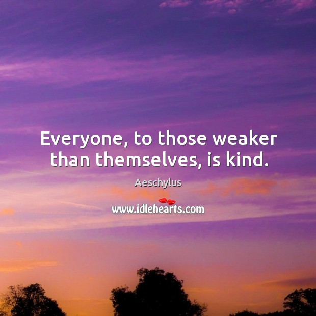 Everyone, to those weaker than themselves, is kind. Image