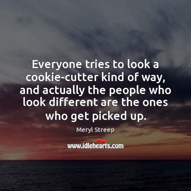 Everyone tries to look a cookie-cutter kind of way, and actually the Image