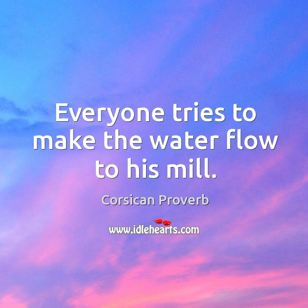 Everyone tries to make the water flow to his mill. Corsican Proverbs Image