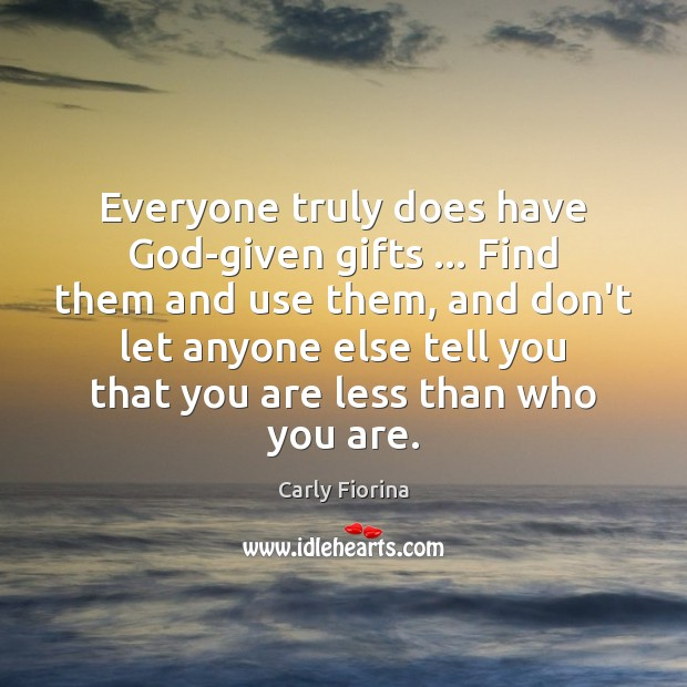 Everyone truly does have God-given gifts … Find them and use them, and Carly Fiorina Picture Quote