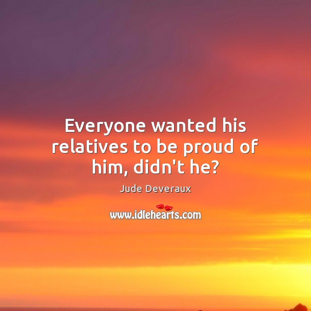 Everyone wanted his relatives to be proud of him, didn't he? Proud Quotes Image