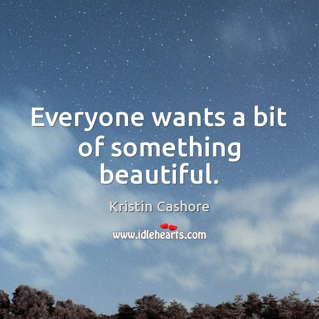 Everyone wants a bit of something beautiful. Kristin Cashore Picture Quote