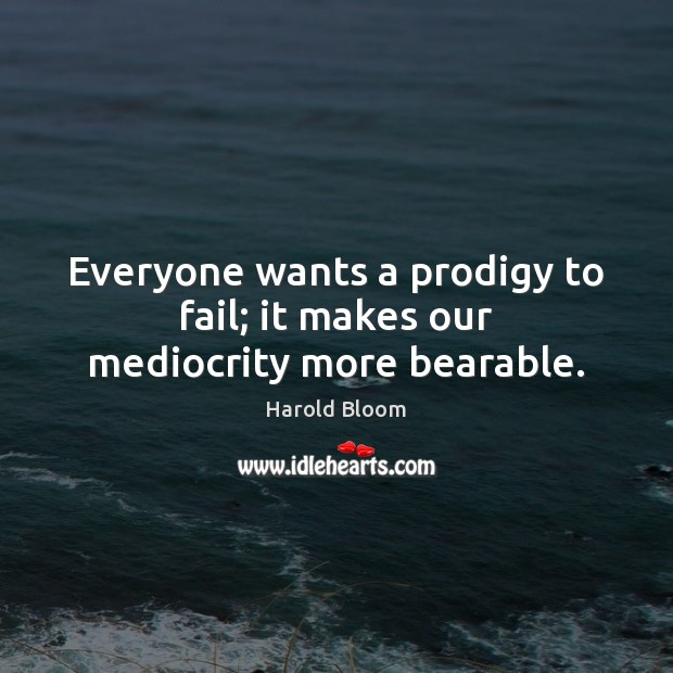 Everyone wants a prodigy to fail; it makes our mediocrity more bearable. Harold Bloom Picture Quote