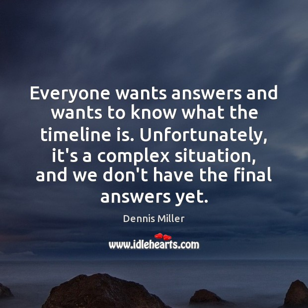 Everyone wants answers and wants to know what the timeline is. Unfortunately, Dennis Miller Picture Quote