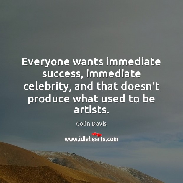 Everyone wants immediate success, immediate celebrity, and that doesn't produce what used Image