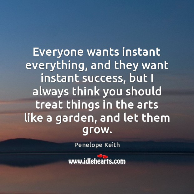 Everyone wants instant everything, and they want instant success, but I always Image