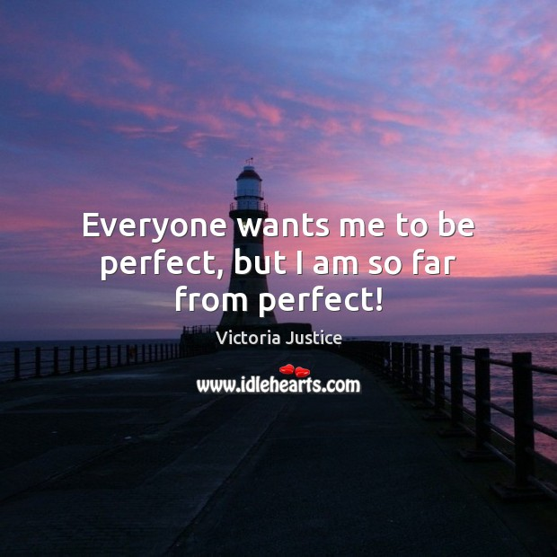 Everyone wants me to be perfect, but I am so far from perfect! Image
