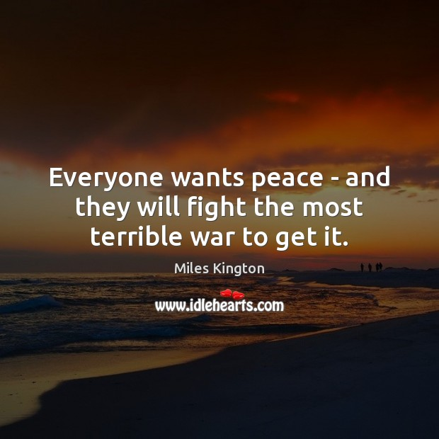 Everyone wants peace – and they will fight the most terrible war to get it. Image