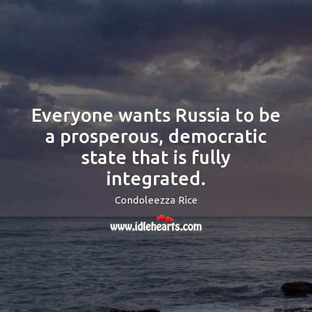 Everyone wants Russia to be a prosperous, democratic state that is fully integrated. Image