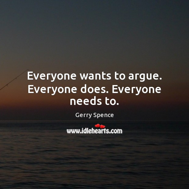 Everyone wants to argue. Everyone does. Everyone needs to. Gerry Spence Picture Quote