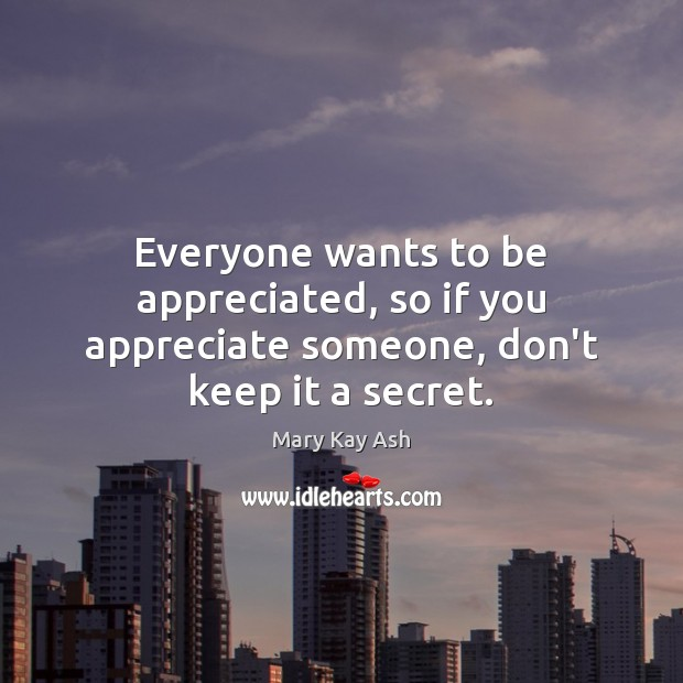Everyone wants to be appreciated, so if you appreciate someone, don't keep it a secret. Mary Kay Ash Picture Quote