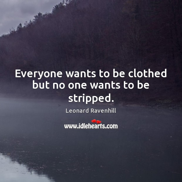 Everyone wants to be clothed but no one wants to be stripped. Image