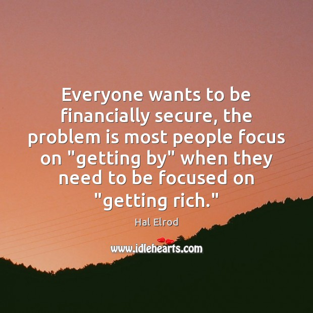 Everyone wants to be financially secure, the problem is most people focus Hal Elrod Picture Quote