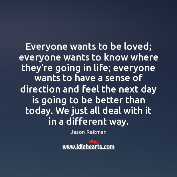 Everyone wants to be loved; everyone wants to know where they're going To Be Loved Quotes Image