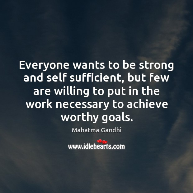 Everyone wants to be strong and self sufficient, but few are willing Mahatma Gandhi Picture Quote