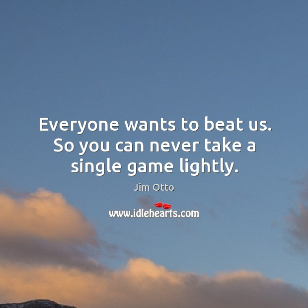 Everyone wants to beat us. So you can never take a single game lightly. Jim Otto Picture Quote