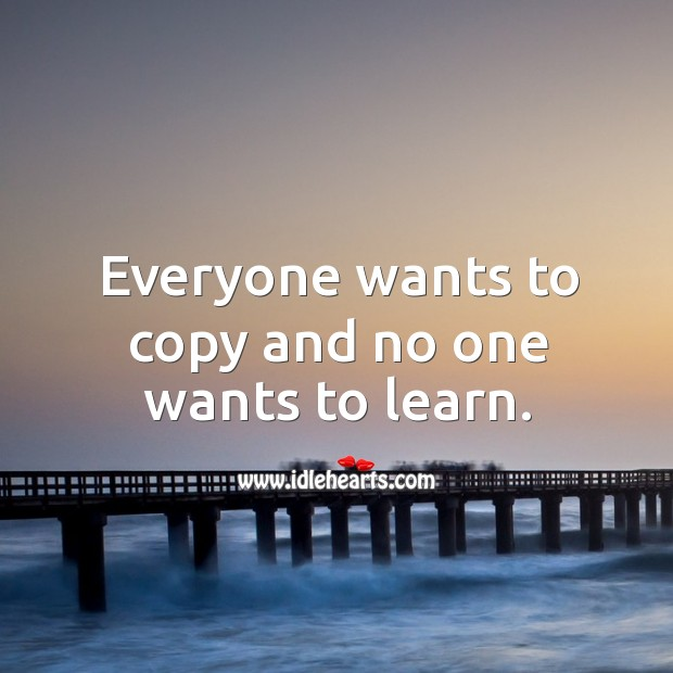 Image, Everyone wants to copy and no one wants to learn.