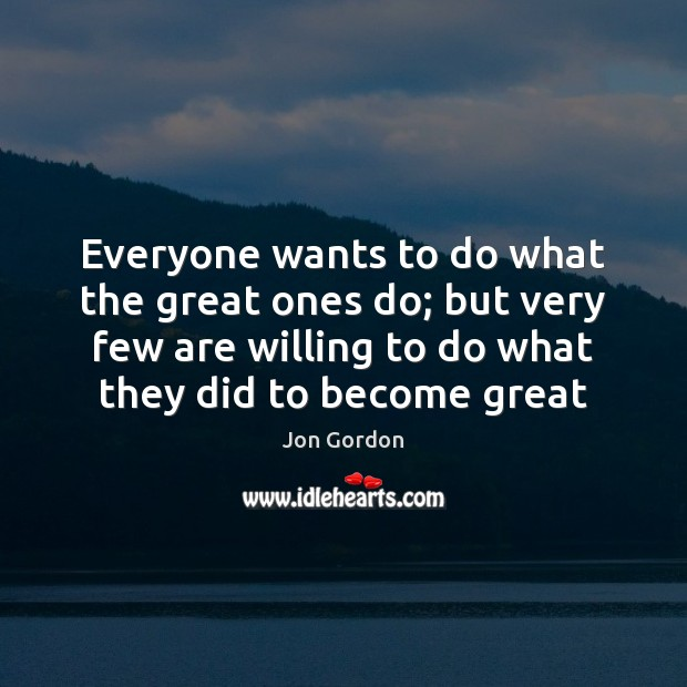 Everyone wants to do what the great ones do; but very few Jon Gordon Picture Quote