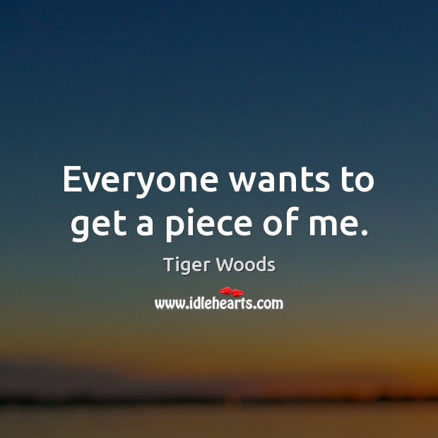 Everyone wants to get a piece of me. Tiger Woods Picture Quote