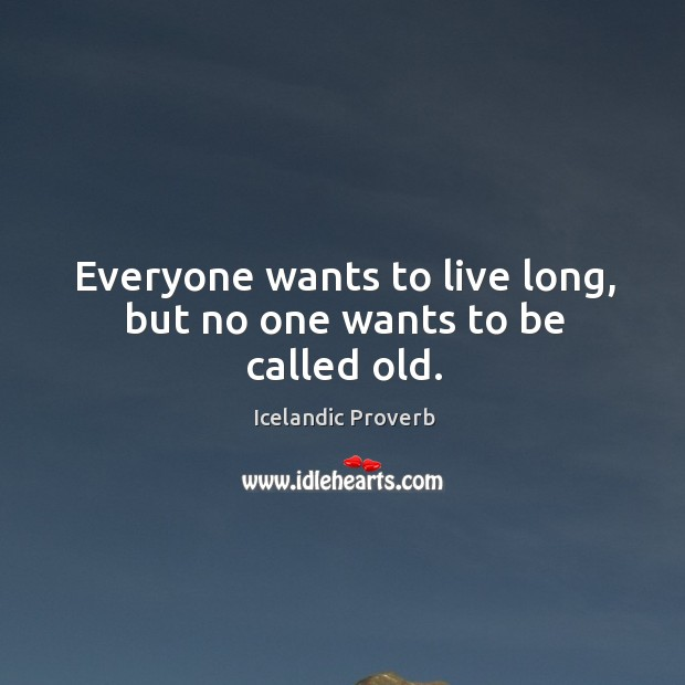 Everyone wants to live long, but no one wants to be called old. Icelandic Proverbs Image