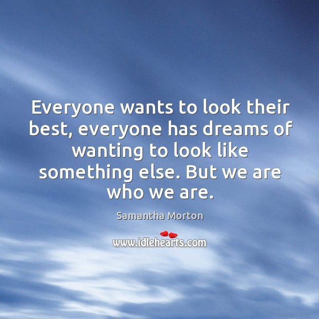 Everyone wants to look their best, everyone has dreams of wanting to look like something else. But we are who we are. Image