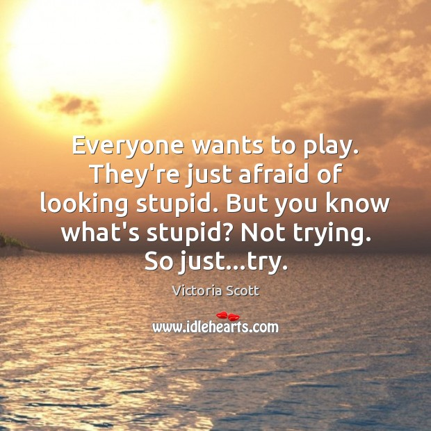 Image, Everyone wants to play. They're just afraid of looking stupid. But you
