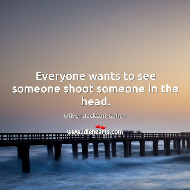 Everyone wants to see someone shoot someone in the head. Image