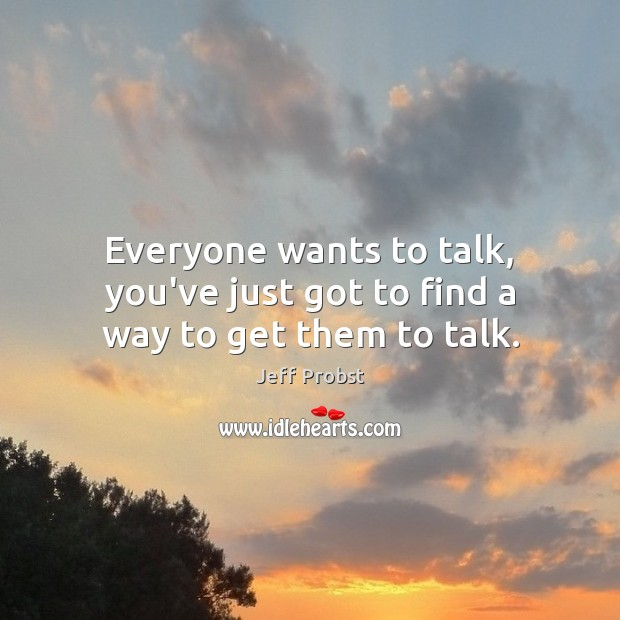 Everyone wants to talk, you've just got to find a way to get them to talk. Jeff Probst Picture Quote
