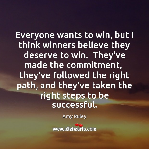 Everyone wants to win, but I think winners believe they deserve to Amy Ruley Picture Quote