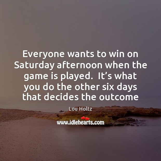 Everyone wants to win on Saturday afternoon when the game is played. Lou Holtz Picture Quote