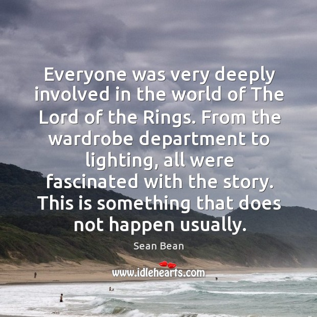 Everyone was very deeply involved in the world of the lord of the rings. Sean Bean Picture Quote