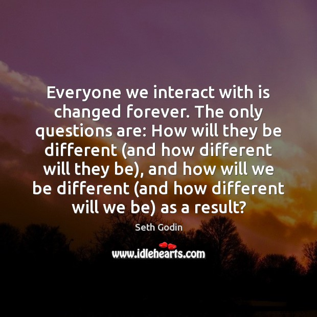 Everyone we interact with is changed forever. The only questions are: How Seth Godin Picture Quote