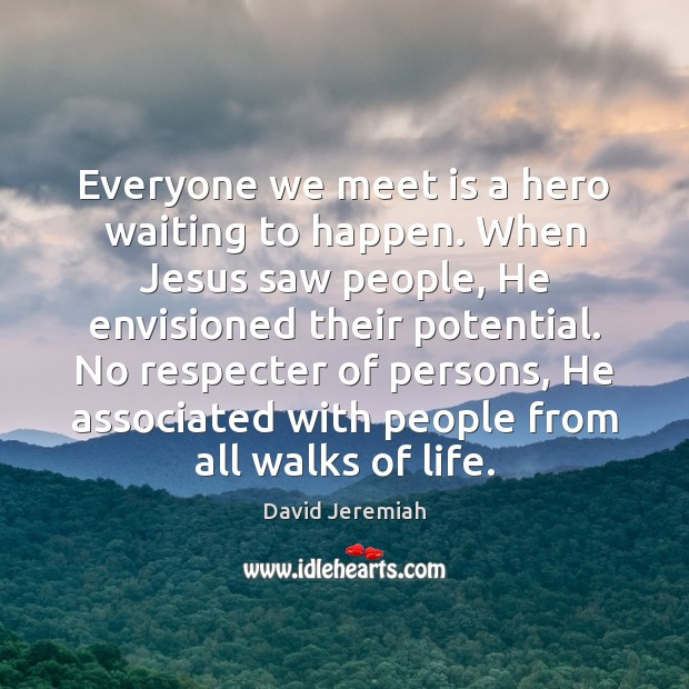 Everyone we meet is a hero waiting to happen. When Jesus saw David Jeremiah Picture Quote