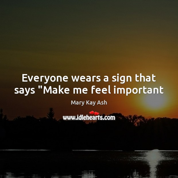 """Everyone wears a sign that says """"Make me feel important Mary Kay Ash Picture Quote"""