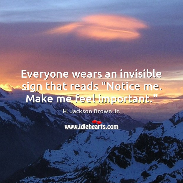 "Everyone wears an invisible sign that reads ""Notice me. Make me feel important."" H. Jackson Brown Jr. Picture Quote"