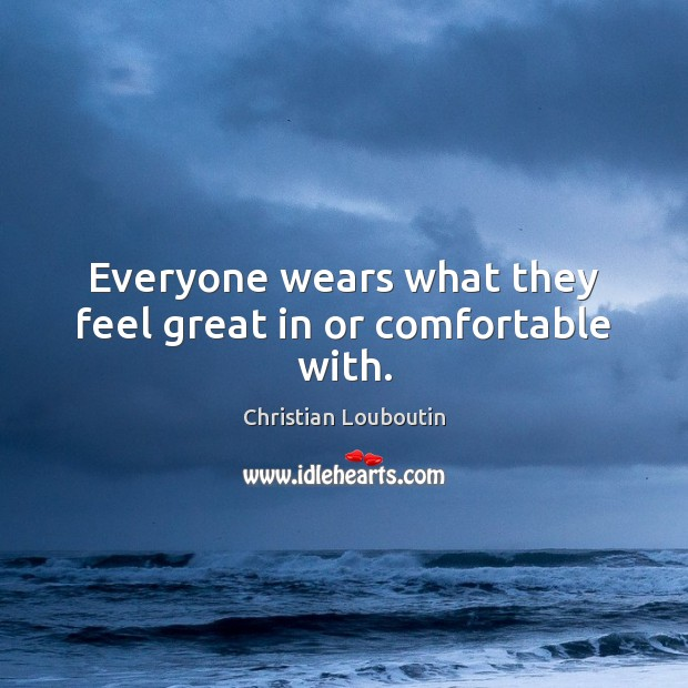 Everyone wears what they feel great in or comfortable with. Christian Louboutin Picture Quote