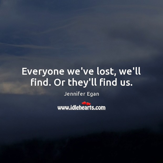 Everyone we've lost, we'll find. Or they'll find us. Jennifer Egan Picture Quote