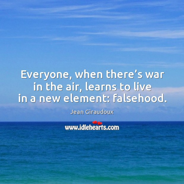 Everyone, when there's war in the air, learns to live in a new element: falsehood. Jean Giraudoux Picture Quote