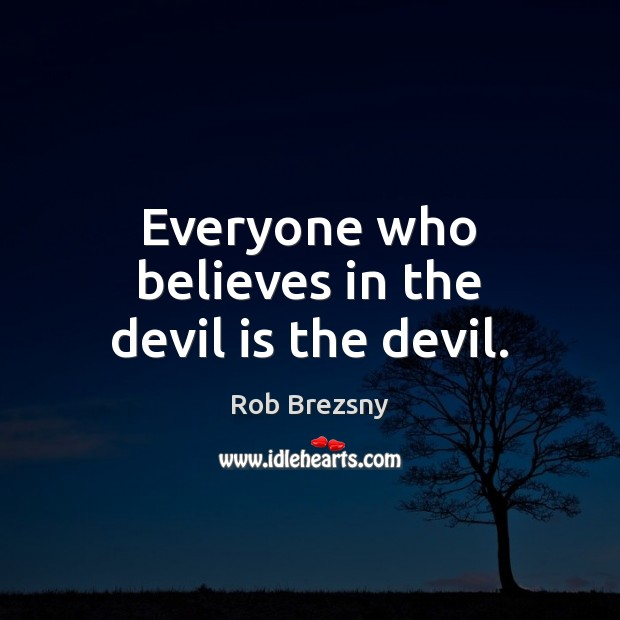 Everyone who believes in the devil is the devil. Rob Brezsny Picture Quote