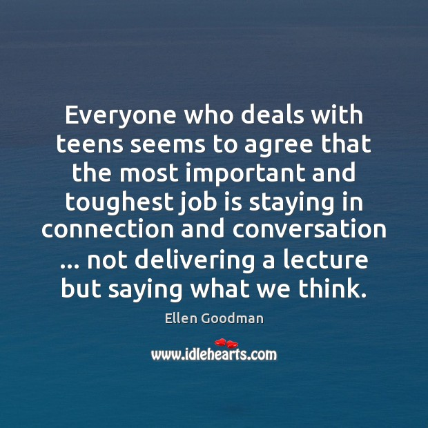 Everyone who deals with teens seems to agree that the most important Ellen Goodman Picture Quote