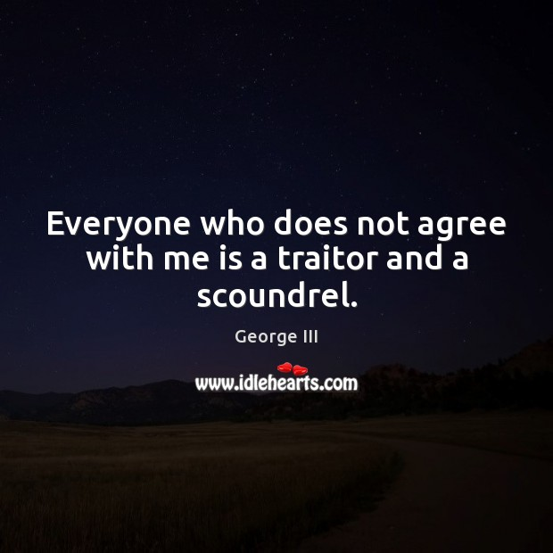 Everyone who does not agree with me is a traitor and a scoundrel. Image