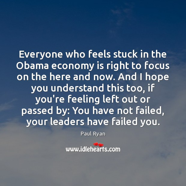 Everyone who feels stuck in the Obama economy is right to focus Paul Ryan Picture Quote