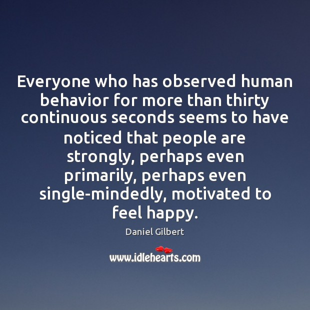 Everyone who has observed human behavior for more than thirty continuous seconds Daniel Gilbert Picture Quote