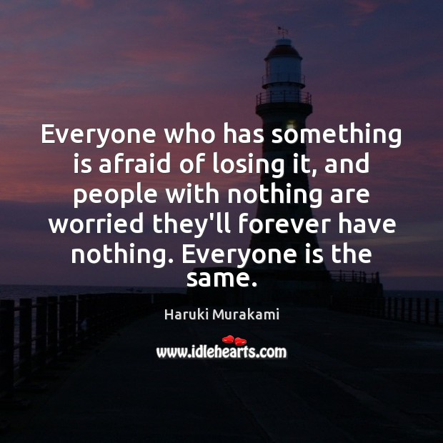 Everyone who has something is afraid of losing it, and people with Haruki Murakami Picture Quote