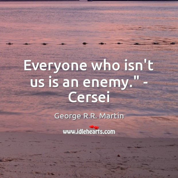"""Everyone who isn't us is an enemy."""" – Cersei Image"""