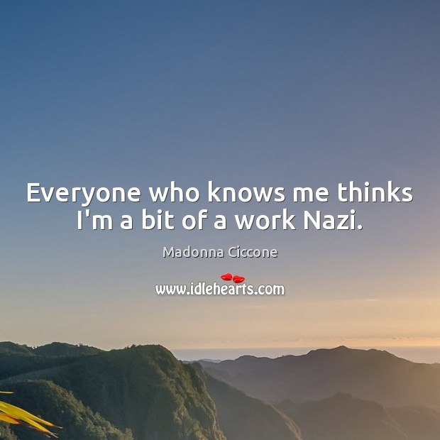 Everyone who knows me thinks I'm a bit of a work Nazi. Image