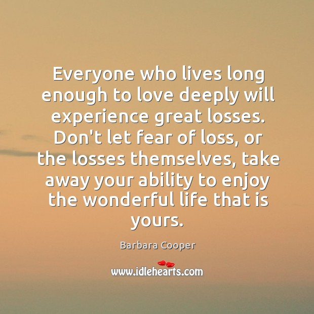 Image, Everyone who lives long enough to love deeply will experience great losses.