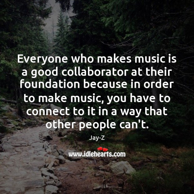 Everyone who makes music is a good collaborator at their foundation because Image