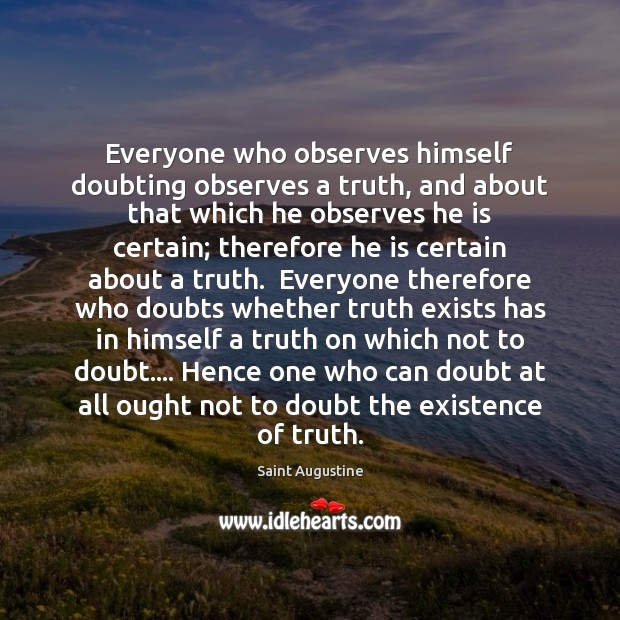Everyone who observes himself doubting observes a truth, and about that which Saint Augustine Picture Quote
